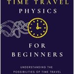 [PDF] [EPUB] Time Travel Physics for Beginners: Understanding the Possibilities of Time Travel Download
