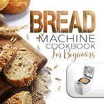 [PDF] [EPUB] BREAD MACHINE COOKBOOK FOR BEGINNERS: The Ultimate Recipe Book to Easily Bake Homemade Bread Download
