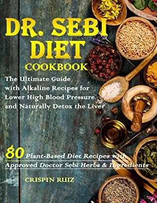 [PDF] [EPUB] Dr. Sebi Diet Cookbook: The Ultimate Guide with Alkaline Recipes for Lower High Blood Pressure and Naturally Detox the Liver Download by Crispin Ruiz