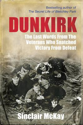 [PDF] [EPUB] Dunkirk: From Disaster to Deliverance - Testimonies of the Last Survivors Download by Sinclair McKay