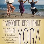 [PDF] [EPUB] Embodied Resilience through Yoga: 30 Mindful Essays About Finding Empowerment After Addiction, Trauma, Grief, and Loss Download