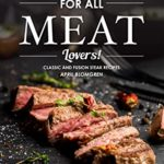[PDF] [EPUB] For All Meat Lovers!: Classic and Fusion Steak Recipes Download
