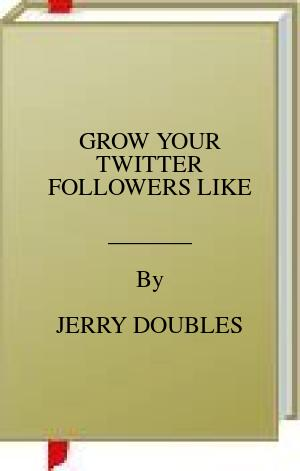 [PDF] [EPUB] GROW YOUR TWITTER FOLLOWERS LIKE Download by JERRY DOUBLES