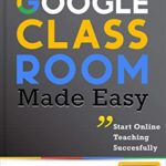 [PDF] [EPUB] Google Classroom Made Easy: From A To Z Tutorials For Teachers: Start Online Teaching Successfully Download