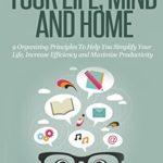 [PDF] [EPUB] How to Organize Your Life, Mind and Home: 9 Organizing Principles To Help You Simplify Your Life, Increase Efficiency And Maximize Productivity. (The Good Living Collection Book 3) Download