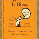 [PDF] [EPUB] If Ignorance Is Bliss, Why Aren't There More Happy People?: Smart Quotes for Dumb Times Download