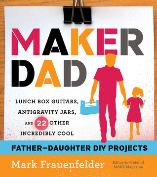 [PDF] [EPUB] Maker Dad: Lunch Box Guitars, Antigravity Jars, and 22 Other Incredibly Cool Father-Daughter DIY Projects Download by Mark Frauenfelder
