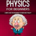 [PDF] [EPUB] QUANTUM PHYSICS FOR BEGINNERS: A Simple Guide for Discovering the Hidden Side of Reality. Master the Theory of Relativity and the Mechanics of Particles Like Einstein|With Easy and Practical Examples Download