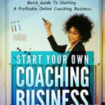 [PDF] [EPUB] START YOUR OWN COACHING BUSINESS:: Take advantage of Teaching online growth with this practical guide to create your successful coaching business Download