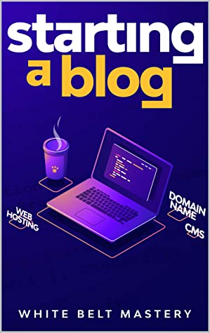 [PDF] [EPUB] Starting a Blog: Blogging Guide for beginners, How to create your blog step by step, Building a profitable website to make money online Download by White Belt Mastery