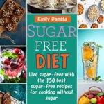 [PDF] [EPUB] Sugar free diet: Live sugar-free with the 150 best sugar-free recipes for cooking without sugar: End sugar addiction through a healthy diet – incl. sugar-free sweets + nutritional information Download