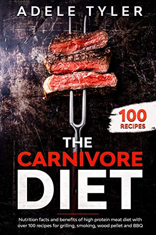 [PDF] [EPUB] The Carnivore Diet: Nutrition Facts And Benefits Of High Protein Meat Diet With Over 100 Recipes For Grilling, Smoking, Wood Pellet And BBQ Download by Adele Tyler