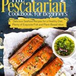 [PDF] [EPUB] The Pescatarian Cookbook for Beginners: Delicious Seafood Recipes for a Healthy Diet. Plenty of Exquisite Fish and Plant-Based Ideas Download
