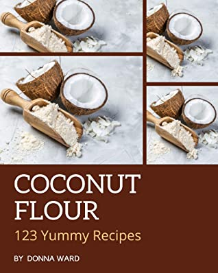 [PDF] [EPUB] 123 Yummy Coconut Flour Recipes: A Yummy Coconut Flour Cookbook from the Heart! Download by Donna Ward