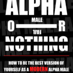 [PDF] [EPUB] Alpha Or Nothing: How To Be The Best Version Of Yourself As A Modern Alpha Male Download