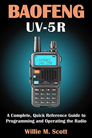 [PDF] [EPUB] BAOFENG UV-5R: A Complete, Quick Reference Guide to Programming and Operating the Radio Download by Willie M. Scott