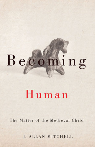 [PDF] [EPUB] Becoming Human: The Matter of the Medieval Child Download by J. Allan Mitchell