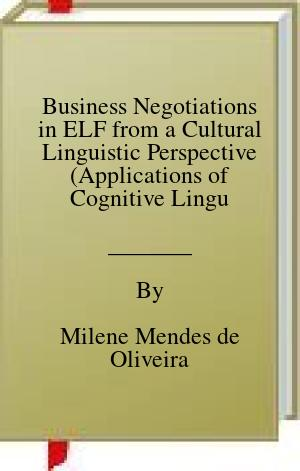[PDF] [EPUB] Business Negotiations in ELF from a Cultural Linguistic Perspective (Applications of Cognitive Linguistics [ACL] Book 43) Download by Milene Mendes de Oliveira