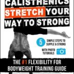 [PDF] [EPUB] Calisthenics: STRETCH Your Way to STRONG: The #1 Flexibility for Bodyweight Training Guide Download
