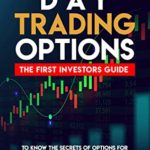 [PDF] [EPUB] DAY TRADING OPTIONS: THE FIRST INVESTORS GUIDE TO KNOW THE SECRETS OF OPTIONS FOR BEGINNERS. LEARN TRADING BASICS TO INCREASE YOUR EARNINGS AND ACQUIRE THE RIGHT MINDSET FOR INVESTING. Download