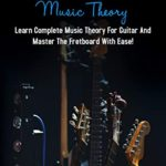 [PDF] [EPUB] Guitar Music Theory: Learn Complete Music Theory For Guitar And Master The Fretboard With Ease! Download