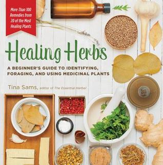 [PDF] [EPUB] Healing Herbs: A Beginner's Guide to Identifying, Foraging, and Using Medicinal Plants   More than 100 Remedies from 20 of the Most Healing Plants Download by Tina Sams