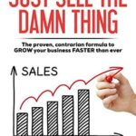 [PDF] [EPUB] Just Sell The Damn Thing: The Proven, Contrarian Formula to GROW Your Business FASTER Than Ever Download