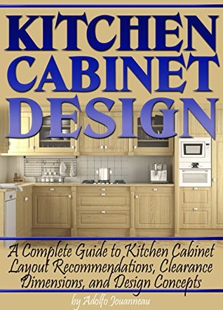[PDF] [EPUB] Kitchen Cabinet Design: A Complete Guide to Kitchen Cabinet Layout Recommendations, Clearance Dimensions, and Design Concepts Download by Adolfo Jouanneau
