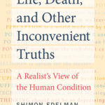 [PDF] [EPUB] Life, Death, and Other Inconvenient Truths: A Realist's View of the Human Condition Download