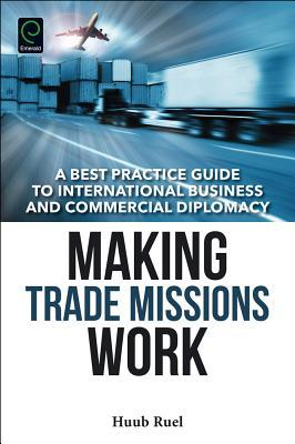 [PDF] [EPUB] Making Trade Missions Work: A Best Practice Guide to International Business and Commercial Diplomacy Download by Huub Ruel