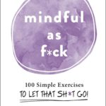 [PDF] [EPUB] Mindful As F*ck: 100 Simple Exercises to Let That Sh*t Go! Download