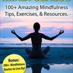 [PDF] [EPUB] Mindfulness: 100+ Amazing Mindfulness Tips, Exercises and Resources. Bonus: 200+ Mindfulness Quotes to Live By! (Mindfulness for Beginner's, Mindfulness Meditation, Anxiety and Mindfulness) Download