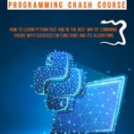 [PDF] [EPUB] PYTHON PROGRAMMING CRASH COURSE: HOW TO LEARN PYTHON FAST AND IN THE BEST WAY BY COMBINING THEORY WITH EXERCISES ON FUNCTIONS AND IS ALGORITHMS Download