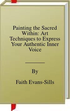 [PDF] [EPUB] Painting the Sacred Within: Art Techniques to Express Your Authentic Inner Voice Download by Faith Evans-Sills
