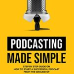 [PDF] [EPUB] Podcasting Made Simple: The Step by Step Guide on How to Start a Successful Podcast from the Ground up Download