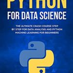 [PDF] [EPUB] Python for Data Science: The Ultimate Crash Course Step by Step for Data Analysis and Python Machine Learning for Beginners Download