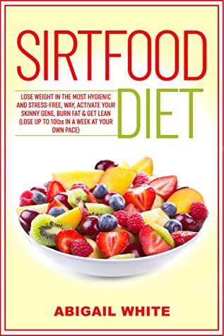[PDF] [EPUB] Sirtfood Diet: Lose Weight in the Most Hygienic and Stress-Free Way, Activate Your Skinny Gene, Burn Fat and Get Lean (Lose up to 10lbs in a Week at Your Own Pace) Download by Abigail White