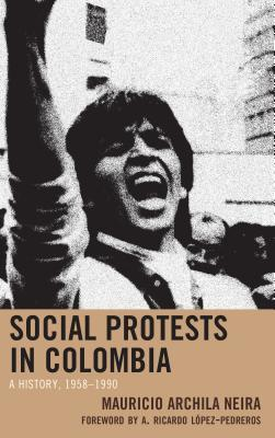 [PDF] [EPUB] Social Protests in Colombia: A History, 1958-1990 Download by Mauricio Archila-Neira