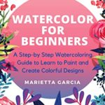[PDF] [EPUB] Watercolor for Beginners: A Step By Step Watercoloring Guide to Learn to Paint and Create Colorful Designs Download