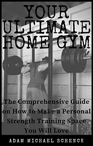 [PDF] [EPUB] Your Ultimate Home Gym: The comprehensive guide on how to make a personal strength training space you will love Download by Adam Michael Schenck