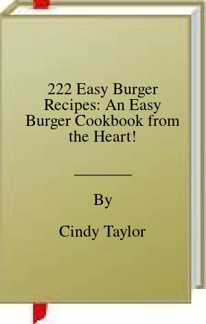 [PDF] [EPUB] 222 Easy Burger Recipes: An Easy Burger Cookbook from the Heart! Download by Cindy Taylor