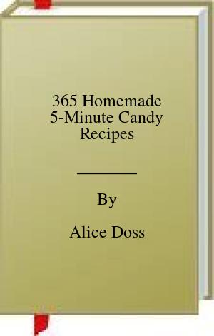 [PDF] [EPUB] 365 Homemade 5-Minute Candy Recipes Download by Alice Doss