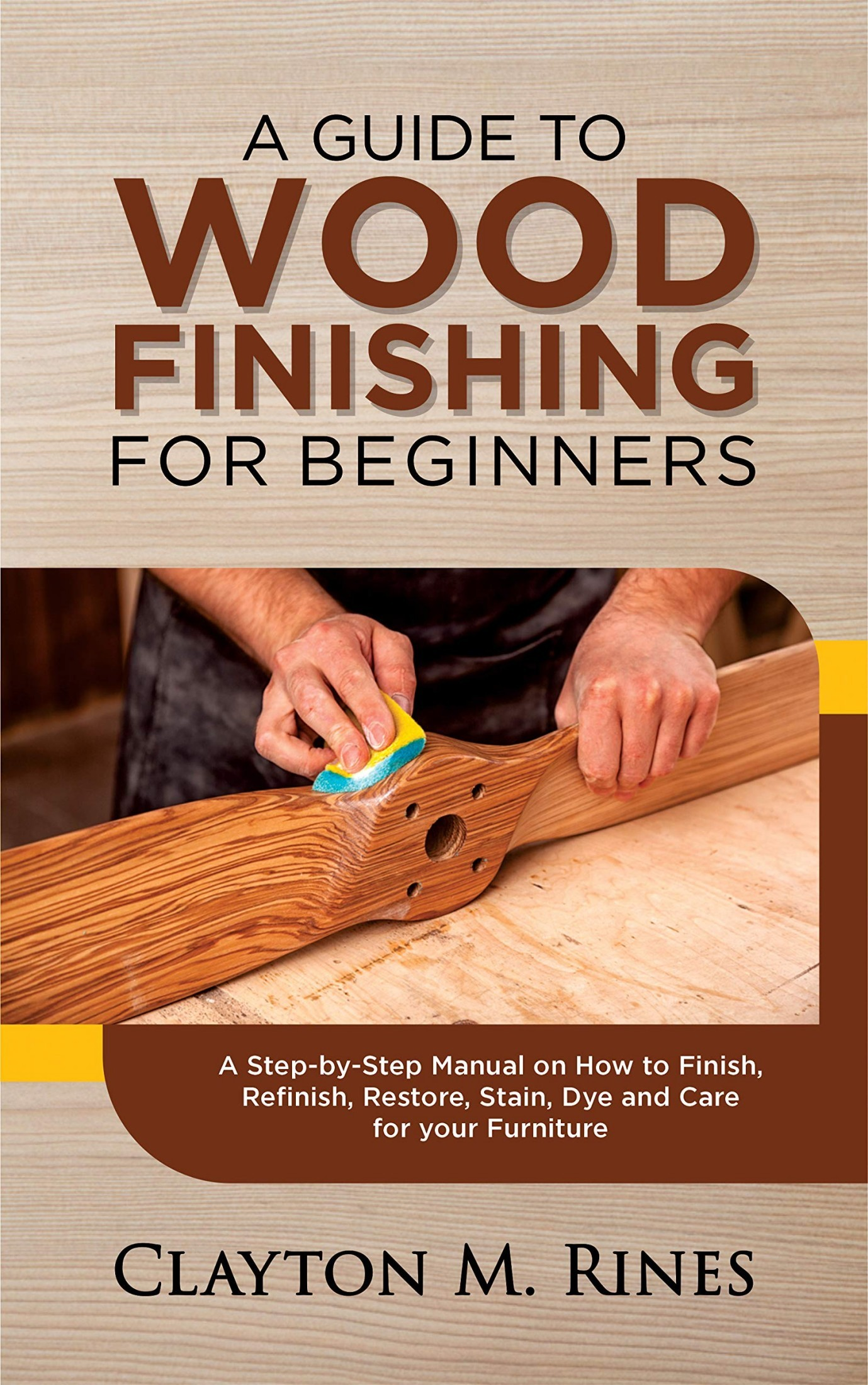 [PDF] [EPUB] A Guide to Wood Finishing for Beginners: A Step-by-Step Manual on How to Finish, Refinish, Restore, Stain, Dye and Care for your Furniture Download by Clayton M. Rines