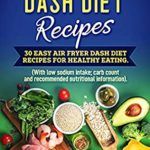 [PDF] [EPUB] Air Fryer Dash Diet Recipes: 30 Easy Air Fryer Dash Diet Recipes for healthy eating. (Low sodium intake with carb count and recommended nutritional information). Download