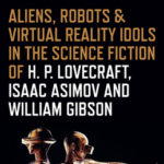 [PDF] [EPUB] Aliens, Robots and Virtual Reality Idols in the Science Fiction of H. P. Lovecraft, Isaac Asimov and William Gibson Download
