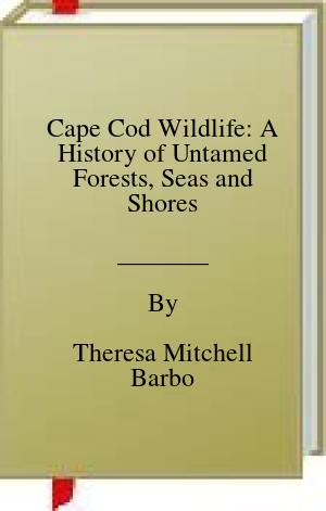 [PDF] [EPUB] Cape Cod Wildlife: A History of Untamed Forests, Seas and Shores Download by Theresa Mitchell Barbo