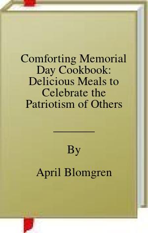 [PDF] [EPUB] Comforting Memorial Day Cookbook: Delicious Meals to Celebrate the Patriotism of Others Download by April Blomgren