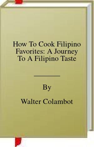[PDF] [EPUB] How To Cook Filipino Favorites: A Journey To A Filipino Taste Download by Walter Colambot