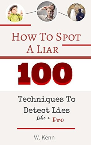 [PDF] [EPUB] How To Spot A Liar: 100 Techniques To Detect Lies Like A Pro Download by W. Kenn