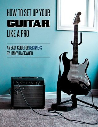 [PDF] [EPUB] How to Setup Your Guitar Like a Pro: An Easy Guide for Beginners Download by Jonny Blackwood